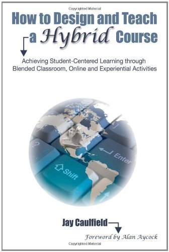 How to Design and Teach a Hybrid Course: Achieving Student-Centered Learning through Blended Classroom, Online and Experiential Activities by Jay Caulfield (2011-07-25)