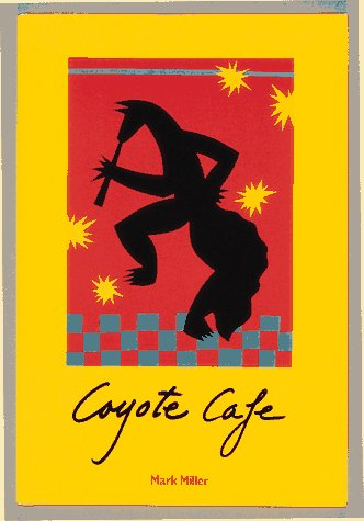 Coyote Cafe: Foods from the Great Southwest, Recipes from Coyote Cafe by Mark Charles Miller