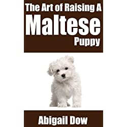 The Art of Raising a MALTESE PUPPY: From Puppyhood to Adult Dog (The Art of Raising Puppies From Puppyhood to Adult Dog)