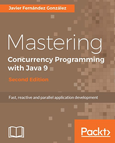 Mastering Concurrency Programming with Java 9 - Second Edition: Fast, reactive and parallel application development (Programming Edition Second Java)