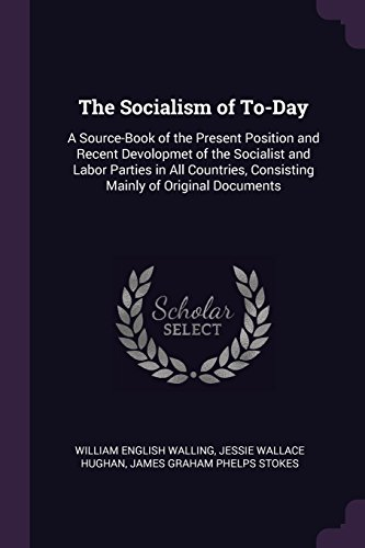 The Socialism of To-Day: A Source-Book of the Present Position and Recent Devolopmet of the Socialist and Labor Parties in All Countries, Consisting Mainly of Original Documents