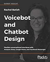 Voicebot and Chatbot Design: Flexible conversational interfaces with Amazon Alexa, Google Home, and Facebook Messenger Front Cover