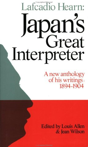 Lafcadio Hearn: Japan's Great Interpreter: A New Anthology of His Writings 1894-1904