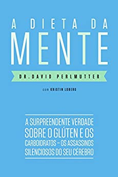 A dieta da mente: A surpreendente verdade sobre o glúten e os carboidratos - os assassinos silenciosos do seu cérebro por [Perlmutter, Dr. David]