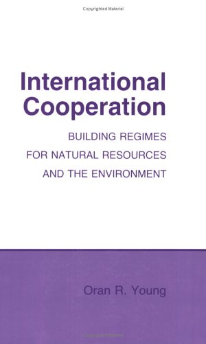 International Cooperation: Building Regimes for Natural Resources and the Environment (Politics and International Relati