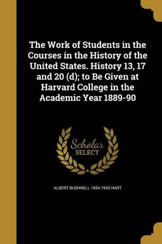 Download The Work of Students in the Courses in the History of the United States. History 13, 17 and 20 (D); To Be Given at Harvard College in the Academic Year 1889-90 pdf epub