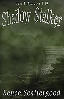 Shadow Stalker Part 1 (Episodes 1 - 6) (Shadow Stalker Bundles) by [Scattergood, Renee]
