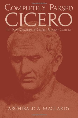 Completely Parsed Cicero: The First Oration Of Cicero Against Catiline