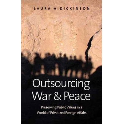 Download [(Outsourcing War and Peace: How Privatizing Foreign Affairs Threatens Core Public Values and What We Can Do About it )] [Author: Laura A. Dickinson] [Jan-2011] PDF