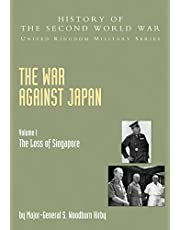 War Against Japan Volume I: The Loss Of Singapore: History Of The Second World War: United Kingdom Military Series: Official Campaign History