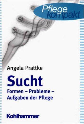 Sucht: Formen, Probleme, Aufgaben der Pflege