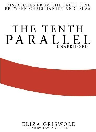 By Eliza Griswold: The Tenth Parallel: Dispatches from the Fault Line Between Christianity and Islam [Audiobook]