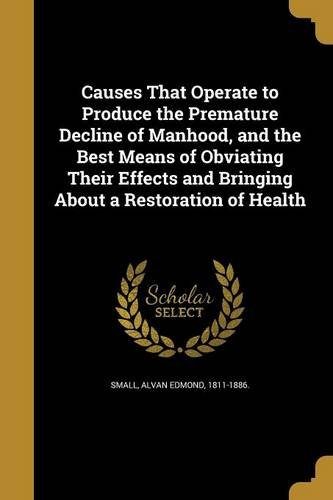 Causes That Operate to Produce the Premature Decline of Manhood, and the Best Means of Obviating Their Effects and Bringing about a Restoration of Health PDF