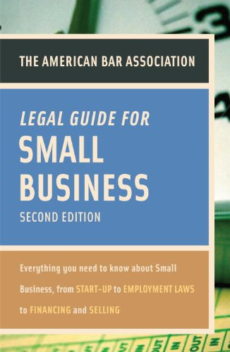 American Bar Association Legal Guide for Small Business, Second Edition: Everything You Need to Know About Small Business, from Start-Up to Employment La ws to Financing and Selling