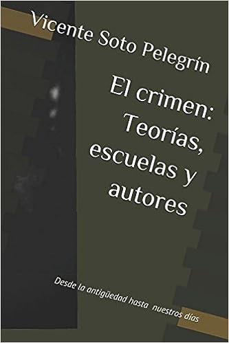 El crimen: Teorías, escuelas y autores: Desde la antigüedad hasta nuestros días (Spanish Edition): Vicente Soto Pelegrín: 9781976936906: Amazon.com: Books