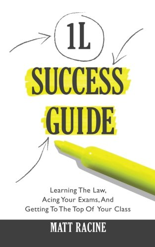 The 1L Success Guide: Learning the Law, Acing Your Exams, and Getting to the Top of Your Class (Law School Success Guides) (Volume 1)