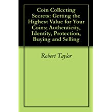 Coin Collecting Secrets: Getting the Highest Value for Your Coins; Authenticity, Identity, Protection, Buying and Selling