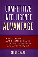Competitive Intelligence Advantage: How to Minimize Risk, Avoid Surprises, and Grow Your Business in a Changing World Kindle Edition
