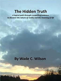 The Hidden Truth: A logical path through compelling evidence to discover the nature of reality and the meaning of life by [Wilson, Wade C.]