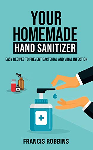 Your Homemade Hand Sanitizer: Easy Recipes to Prevent Bacterial and Viral Infection by [Robbins, Francis]