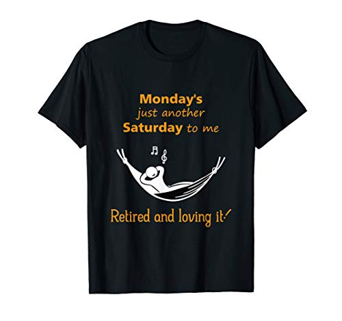 Monday Is Just Another Saturday To Me Retired and Loving It  T-Shirt