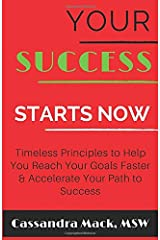 Your Success Starts Now: Timeless Principles to Help You Reach Your Goals Faster & Accelerate Your Path To Success Paperback