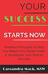 Your Success Starts Now: Timeless Principles to Help You Reach Your Goals Faster & Accelerate Your Path To Success