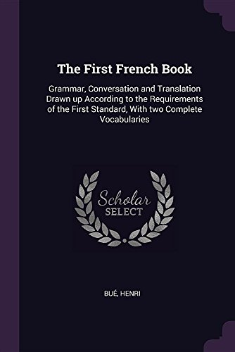 The First French Book: Grammar, Conversation and Translation Drawn Up According to the Requirements of the First Standard, with Two Complete Vocabularies