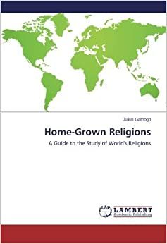 Home-Grown Religions: A Guide to the Study of World's Religions by JULIUS GATHOGO (2013-10-19)