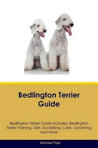 Bedlington Terrier Guide Bedlington Terrier Guide Includes: Bedlington Terrier Training, Diet, Socializing, Care, Grooming, Breeding and (Bedlington Terrier)