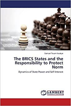 Book The BRICS States and the Responsibility to Protect Norm: Dynamics of State Power and Self-Interest by Samuel Twum Kwakye (2014-06-10)