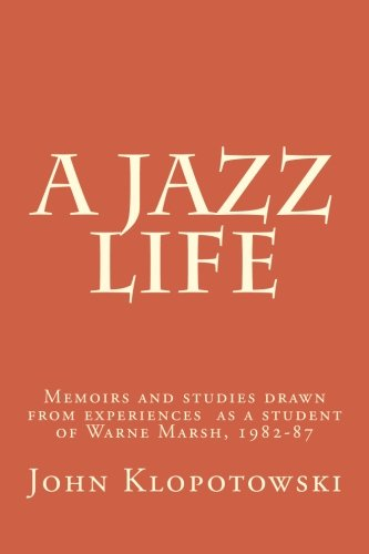 A Jazz Life: Memoirs and studies drawn from experiences  as a student of Warne Marsh, 1982-87
