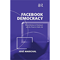 Facebook Democracy (Open Access): The Architecture of Disclosure and the Threat to Public Life (Politics & International Relations) (English Edition)