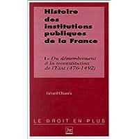 Histoire des institutions publiques de la France. Du démembrement à la reconstitution de l'Etat monarchique, 476-1492, tome 1