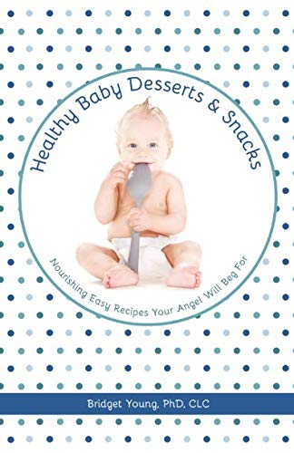 Healthy Baby Desserts and Snacks: Nourishing Easy Recipes Your Angel Will Beg For by Bridget Young PhD