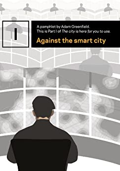 Against the smart city (The city is here for you to use Book 1) by [Greenfield, Adam]