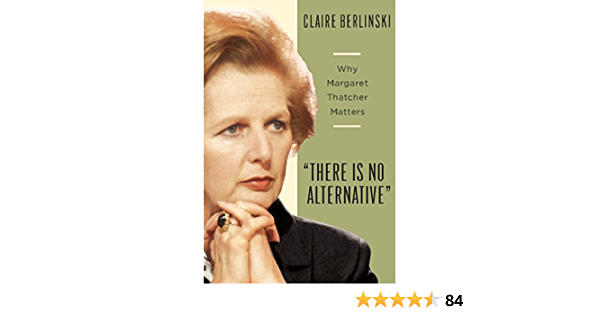 Amazon Com There Is No Alternative Why Margaret Thatcher Matters Ebook Berlinski Claire Kindle Store