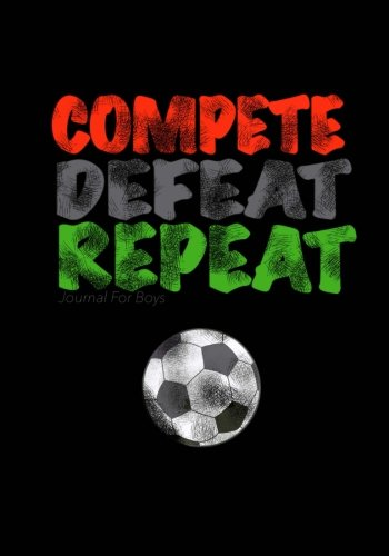 Read Online Journal For Boys: Compete, Defeat Repeat! (Soccer Notebook Journal): Athlete Notebook Journal For Tween/Teen Boys; Inspirational Sports Quote Journal For Boys With Both Lined and Blank Journal Pages PDF