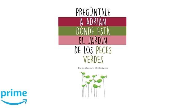 Pregúntale a Adrián dónde está el jardín de los peces verdes: Cuentos infantiles para niños de 2 a 5 años - 9781530891634: Amazon.es: Elena Gromaz ...