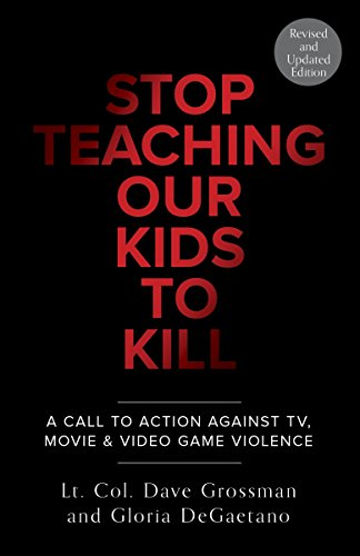 Book: Stop Teaching Our Kids to Kill - A Call to Action Against TV, Movie and Video Game Violence by Lt. Col. Dave Grossman and Gloria DeGaetano