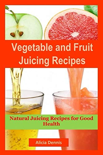Vegetable and Fruits Juicing Recipes: Natural Juicing Recipes for Good Health (juice cleanse,juicing diet,juice recipes,healthy juicing,juice diet,vegetable juice,juice fasting,cleanse juice) by Alicia Dennis