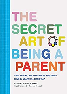 Book Cover: The Secret Art of Being a Parent: Tips, tricks, and lifesavers you don't have to learn the hard way