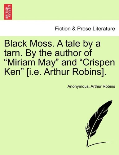 """Black Moss. A tale by a tarn. By the author of """"Miriam May"""" and """"Crispen Ken"""" [i.e. Arthur Robins]. pdf"""