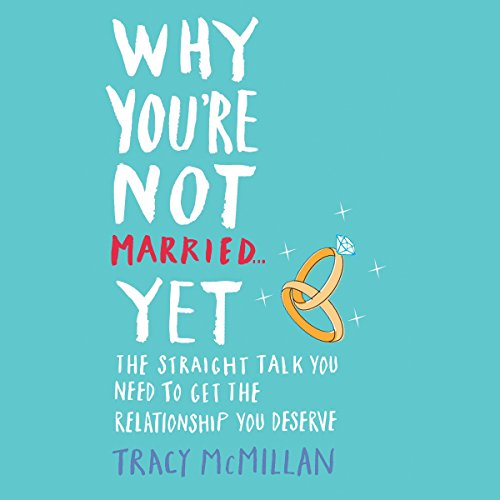 Why You're Not Married. Yet: The Straight Talk You Need to Get the Relationship You Deserve