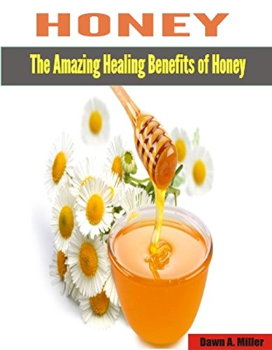 HONEY: The Healing Benefits of Honey. Amazing ways honey can be used to cure diseases and stay healthy. by [Miller, Dawn A.]