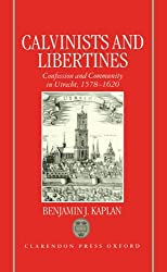 Calvinists and Libertines: Confession and Community in Utrecht 1578-1620