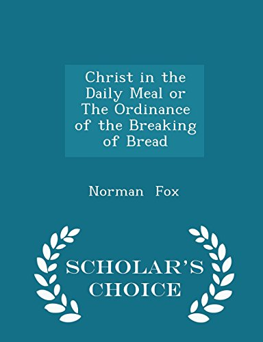 Christ in the Daily Meal or The Ordinance of the Breaking of Bread - Scholar's Choice Edition