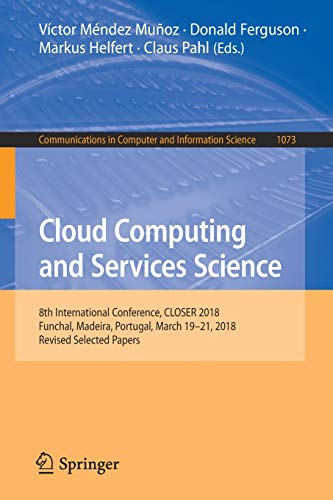 Cloud Computing and Services Science: 8th International Conference, CLOSER 2018, Funchal, Madeira, Portugal, March 19-21, 2018, Revised Selected … in Computer and Information Science)