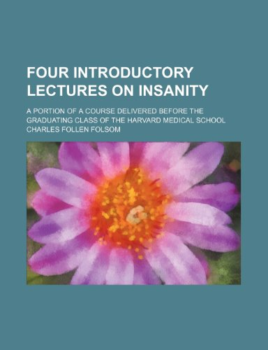 Four Introductory Lectures on Insanity; A Portion of a Course Delivered Before the Graduating Class of the Harvard Medical School