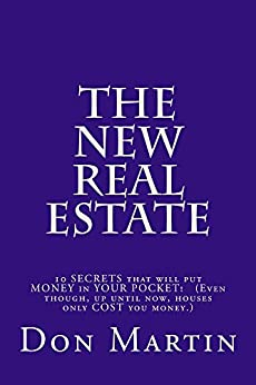 The NEW REAL ESTATE: Ten SECRETS that will put MONEY in your pocket! (Even though, up until now, houses only COST you money.) by [Martin, Don]